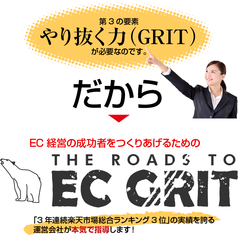 第3の要素 やり抜く力(GRIT)が必要なのです。だから→EC経営者の成功者をつくりあげるためのTHE ROADS TO EC GRIT「3年連続楽天市場総合ランキング3位」の実績を誇る運営会社が本気で指導します!