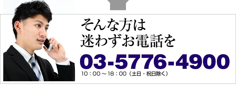 そんな方は迷わずお電話を 03-5776-4900 10:00~18:00(土日・祝日除く)