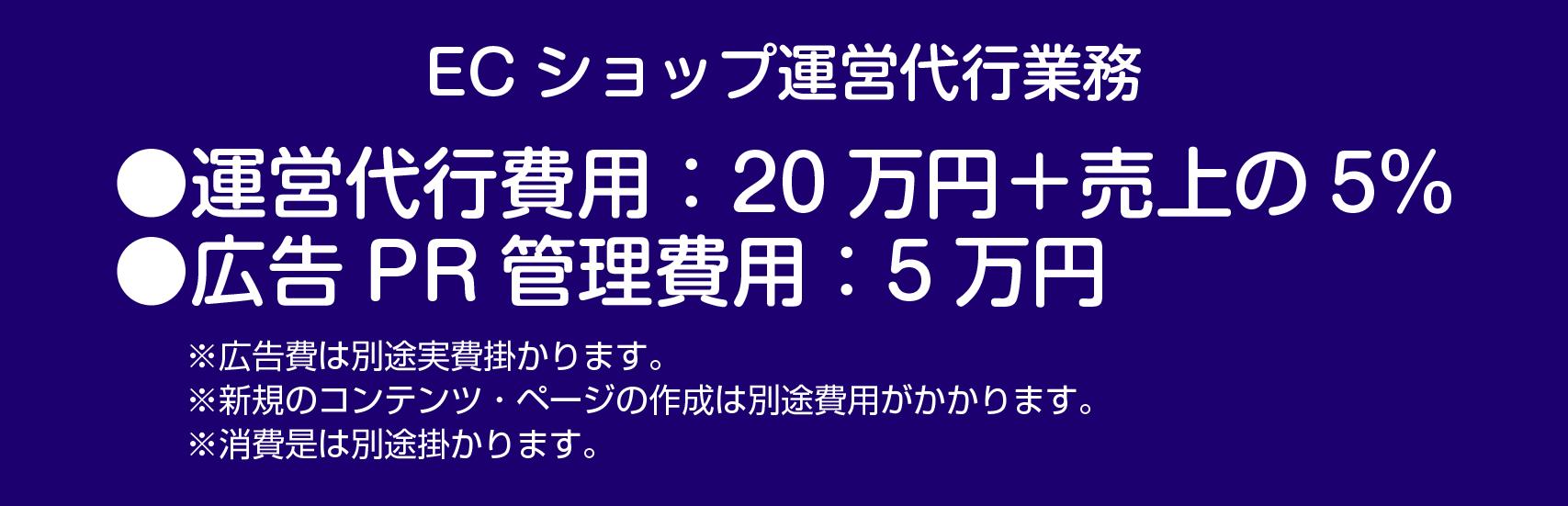 ECショップ運営位代行業務 運営代行費用:20万円+売上の5% 広告PR管理費用:5万円 ※広告費は別途実費かかります。※新規のコンテンツ・ページの作成は別途費用がかかります。※消費是は別途掛かります。